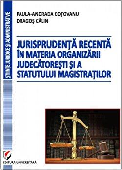 Jurisprudenta recenta in materia organizarii judecatoresti si a statutului magistratilor/Paula-Andrada Cotovanu, Dragos Calin poza cate