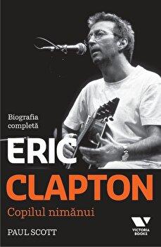 Eric Clapton. Copilul nimanui. Biografia completa/Paul Scott imagine elefant.ro 2021-2022