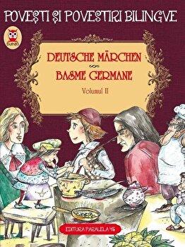 Deutsche marchen. Basme germane. Vol. II - ed. bilingva/Fratii Grimm, Friedrich Hebbel, Wilhelm Hauff