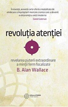 Revolutia atentiei. Dezvaluirea puterii extraordinare a mintii ferm focalizate/B. Alan Wallace poza cate
