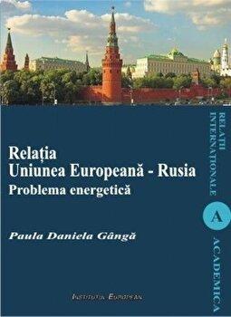 Relatia Uniunea Europeana - Rusia. Problema energetica/Daniela Paula Ganga imagine elefant.ro 2021-2022
