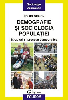 Demografie si sociologia populatiei. Structuri si procese demografice/Traian Rotariu imagine