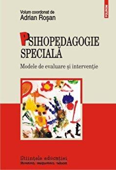 Psihopedagogie speciala. Modele de evaluare si interventie/Adrian Rosan imagine