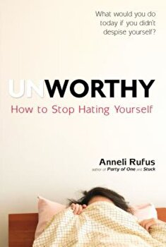 Unworthy: How to Stop Hating Yourself, Paperback/Anneli Rufus poza cate
