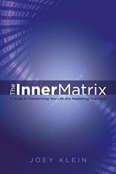 The Inner Matrix: A Guide to Transforming Your Life and Awakening Your Spirit, Paperback/Joey Klein poza cate
