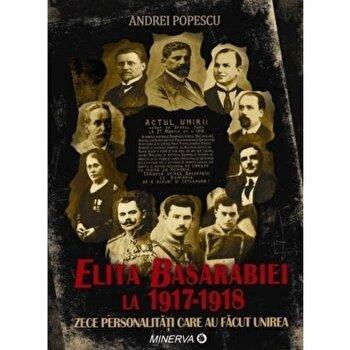 Elita Basarabiei la 1917-1918. Zece personalitati care au facut Unirea/Andrei Popecsu