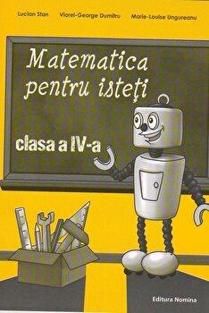 Matematica pentru isteti. Ne pregatim pentru concursurile scolare clasa a IV-a/Lucian Stan, Viorel-George Dumitru, Marie-Louise Ungureanu