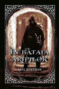In bataia aripilor. Vol 3 seria Mana stanga a lui Dumnezeu/Paul Hoffman
