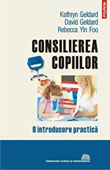 Consilierea copiilor. O introducere practica/Kathryn Geldard, David Geldard, Rebecca Yin Foo poza cate