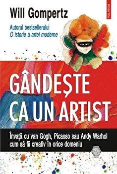 Gandeste ca un artist. Invata cu van Gogh, Picasso sau Andy Warhol cum sa fii creativ in orice domeniu/Will Gompertz imagine elefant.ro 2021-2022