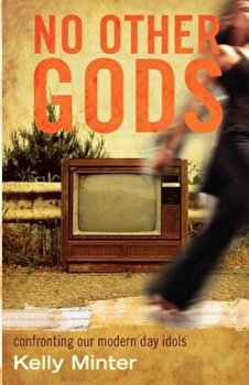 No Other Gods: Confronting Our Modern Day Idols, Paperback/Kelly Minter poza cate