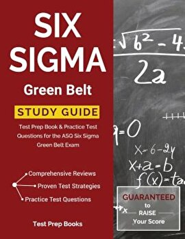 Six SIGMA Green Belt Study Guide: Test Prep Book & Practice Test Questions for the Asq Six SIGMA Green Belt Exam, Paperback/Six Sigma Green Belt Exam Prep Team poza cate