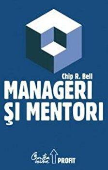 Manageri si mentori/Chip R. Bell imagine