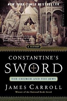 Constantine's Sword: The Church and the Jews--A History, Paperback/James Carroll poza cate