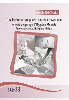Une institution en quatre lectures a travers une activite de groupe: l'Hygiene Mentale. Approche psychosociologique clinique/Camelia Soponaru imagine elefant.ro 2021-2022