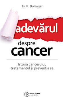 Adevarul despre cancer. Ce trebuie sa stii despre istoria cancerului, tratamentul si preventia sa/Ty M. Bollinger imagine elefant.ro 2021-2022