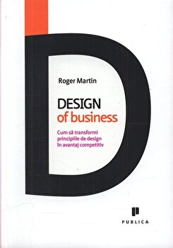 Design of business. Cum sa transformi principiile de design in avantaj competitiv, Roger Martin/Roger Martin imagine elefant.ro 2021-2022
