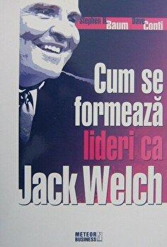 Cum se formeaza lideri ca Jack Welch/Stephen H. Baum, Dave Conti imagine