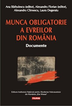 Munca obligatorie a evreilor din Romania. Documente/Alexandru Florian, Ana Barbulescu, Alexandru Climescu, Laura Degeratu