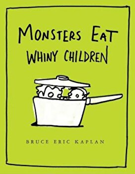 Monsters Eat Whiny Children, Hardcover/Bruce Eric Kaplan poza cate
