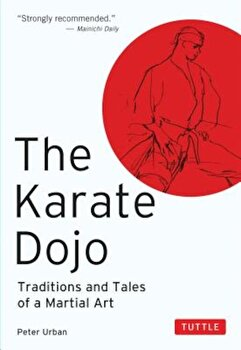 The Karate Dojo: Traditions and Tales of a Martial Art, Paperback/Peter Urban poza cate