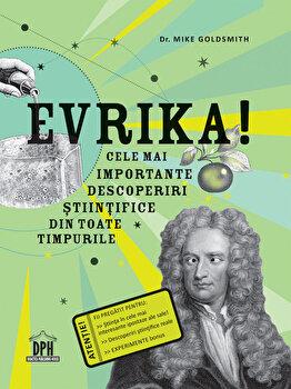 Evrika! cele mai importante descoperiri stiintifice din toate timpurile/Dr. Mike Goldsmith