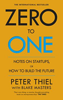 Zero to One: Notes on Start Ups, or How to Build the Future/Peter Thiel,Blake Masters poza cate