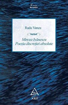 Mircea Ivanescu - Poezia discretiei absolute. Editie revazuta si adaugita/Radu Vancu imagine elefant.ro