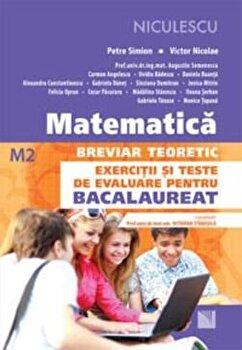 Matematica. Breviar teoretic. Exercitii si teste de evaluare pentru Bacalaureat - M2/Petre Simion, Victor Nicolae si colectiv