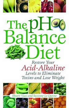 The PH Balance Diet: Restore Your Acid-Alkaline Levels to Eliminate Toxins and Lose Weight, Paperback/Bharti Vyas poza cate
