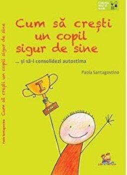 Cum sa cresti un copil sigur de sine... si sa-i consolidezi autostima/Paola Santagostino imagine elefant.ro 2021-2022