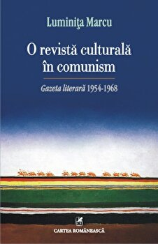 O revista culturala in comunism. Gazeta literara 1954-1968/Luminita Marcu