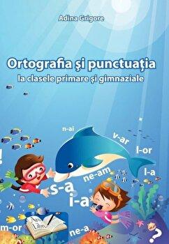 Ortografia si punctuatia la clasele primare si gimnaziale/Adina Grigore poza cate