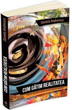 Cum gatim realitatea - Retetar de spiritualitate pentru oameni sceptici-Daniela Andreescu imagine