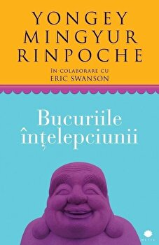 Bucuriile intelepciunii/Yongey Mingyur Rinpoche, Eric Swanson imagine elefant.ro