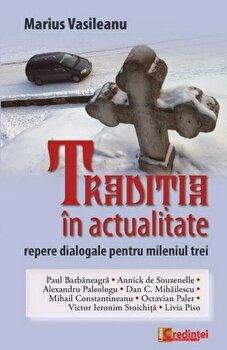 Traditia in actualitate. Repere dialogale pentru mileniul trei/Marius Vasileanu poza cate