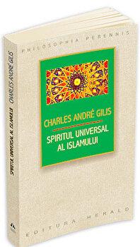 Spiritul universal al Islamului sau despre doctrina coranica a stiintei sacre/Charles Andre Gilis imagine elefant.ro