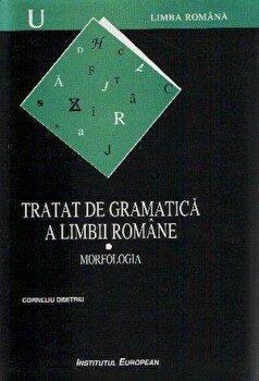 Tratat de gramatica a limbii romane. Morfologia ,Vol 1/Dimitriu Cornel