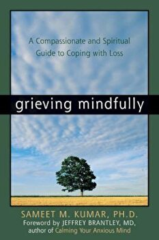 Grieving Mindfully: A Compassionate and Spiritual Guide to Coping with Loss, Paperback/Sameet M. Kumar poza cate