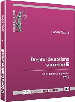 Dreptul de optiune succesorala, Vol. 1: Studii teoretice si practice/Daniela Negrila imagine elefant.ro 2021-2022