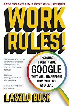 Work Rules!: Insights from Inside Google That Will Transform How You Live and Lead/Laszlo Bock poza cate