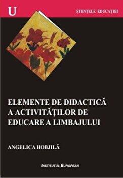 Elemente de didactica a activitatilor de educare a limbajului/Angelica Hobjila imagine elefant.ro 2021-2022