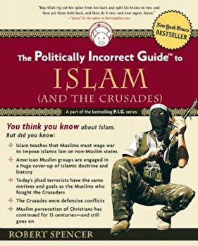 The Politically Incorrect Guide to Islam (and the Crusades), Paperback/Robert Spencer poza cate