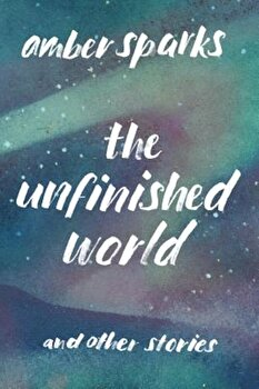The Unfinished World: And Other Stories, Paperback/Amber Sparks poza cate