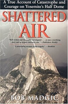 Shattered Air: A True Account of Catastrophe and Courage on Yosemite's Half Dome, Paperback/Bob Madgic poza cate