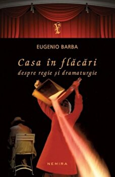 Casa in flacari. Despre regie si dramaturgie/Eugenio Barba imagine elefant.ro 2021-2022