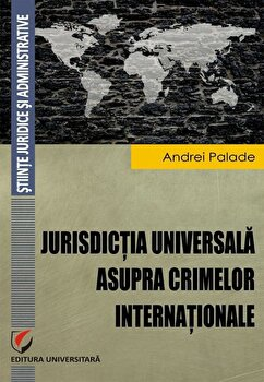 Jurisdictia universala asupra crimelor internationale/Andrei Palade imagine elefant.ro