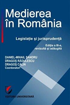 Medierea in Romania. Legislatie si jurisprudenta,Editia III/Daniel-Mihail Sandru, Dragos Radulescu, Dragos Calin poza cate