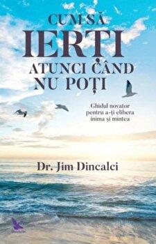 Cum sa ierti atunci cand nu poti/Dr. Jim Dincalci imagine elefant.ro 2021-2022