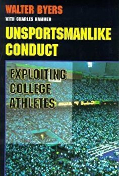 Unsportsmanlike Conduct: Exploiting College Athletes, Paperback/Walter Byers poza cate